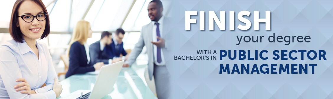 Finish your degree with a Bachelor's in Public Sector Management.